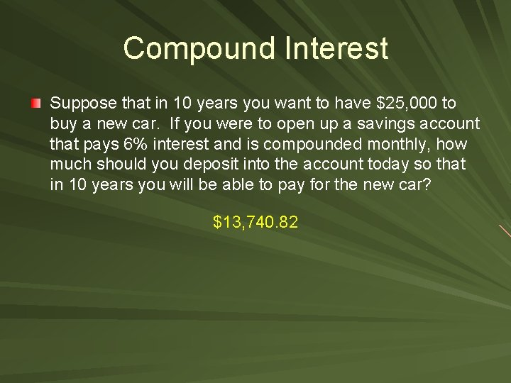 Compound Interest Suppose that in 10 years you want to have $25, 000 to