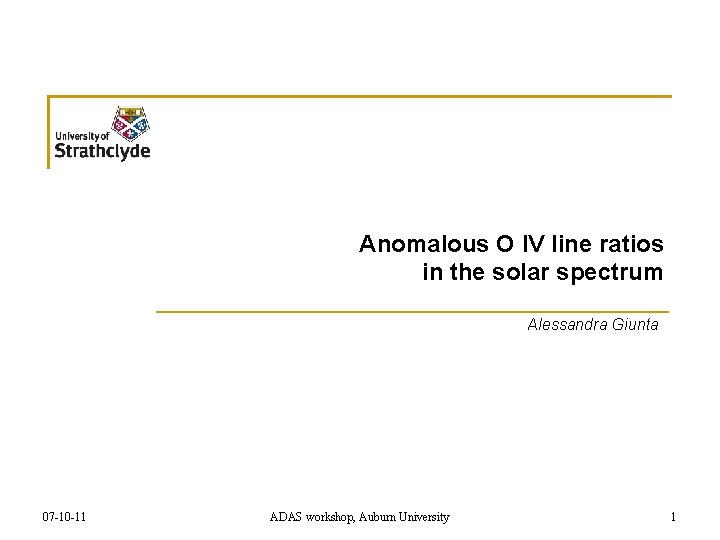 Anomalous O IV line ratios in the solar spectrum Alessandra Giunta 07 -10 -11