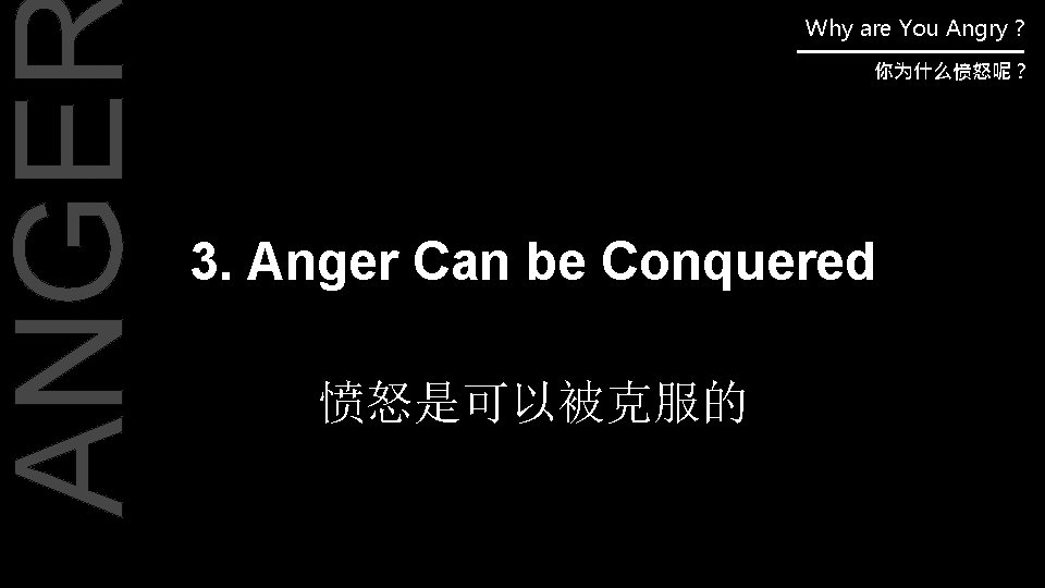 ANGE Why are You Angry ? 你为什么愤怒呢? 3. Anger Can be Conquered 愤怒是可以被克服的