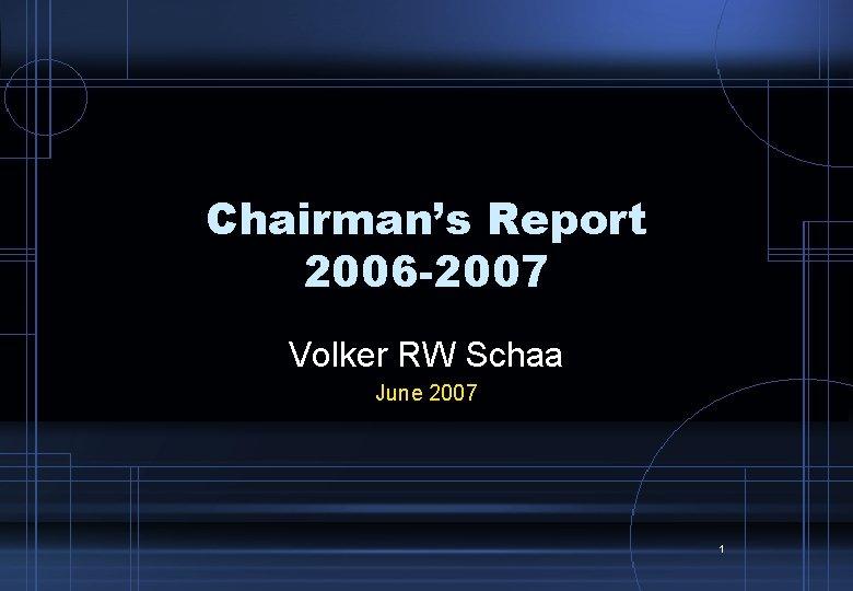 Chairman's Report 2006 -2007 Volker RW Schaa June 2007 1