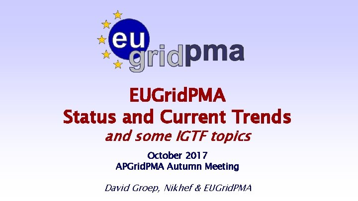 EUGrid. PMA Status and Current Trends and some IGTF topics October 2017 APGrid. PMA