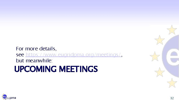 For more details, see https: //www. eugridpma. org/meetings/, but meanwhile: UPCOMING MEETINGS 32