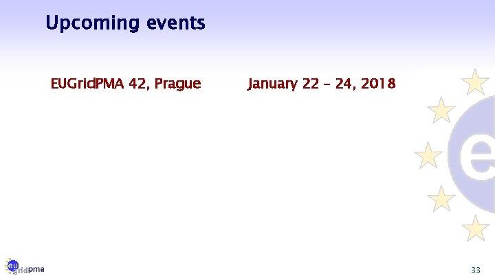 Upcoming events EUGrid. PMA 42, Prague January 22 – 24, 2018 33