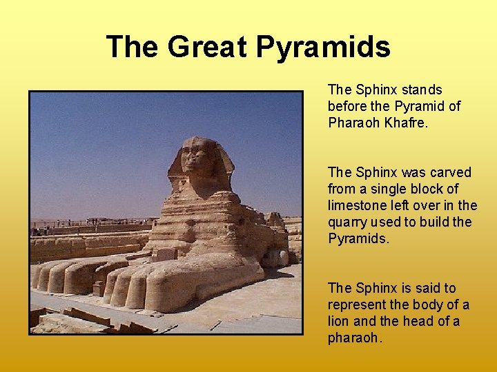 The Great Pyramids The Sphinx stands before the Pyramid of Pharaoh Khafre. The Sphinx