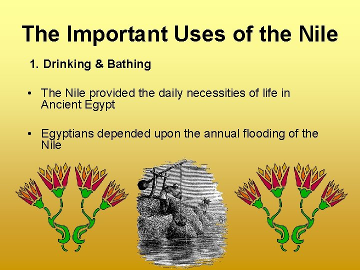 The Important Uses of the Nile 1. Drinking & Bathing • The Nile provided