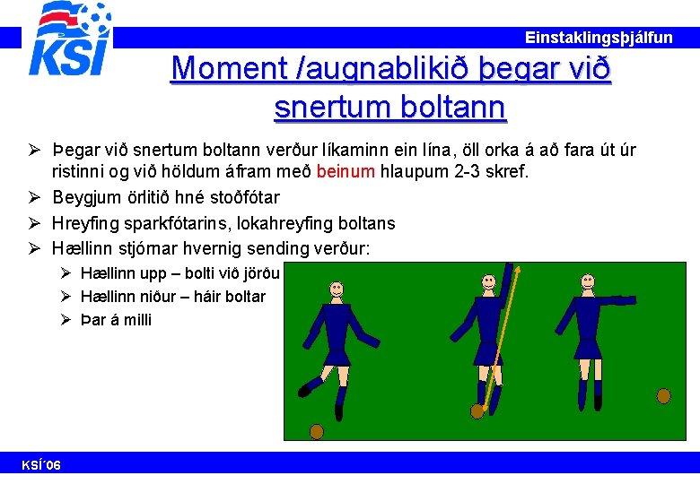 Einstaklingsþjálfun Moment /augnablikið þegar við snertum boltann Ø Þegar við snertum boltann verður líkaminn