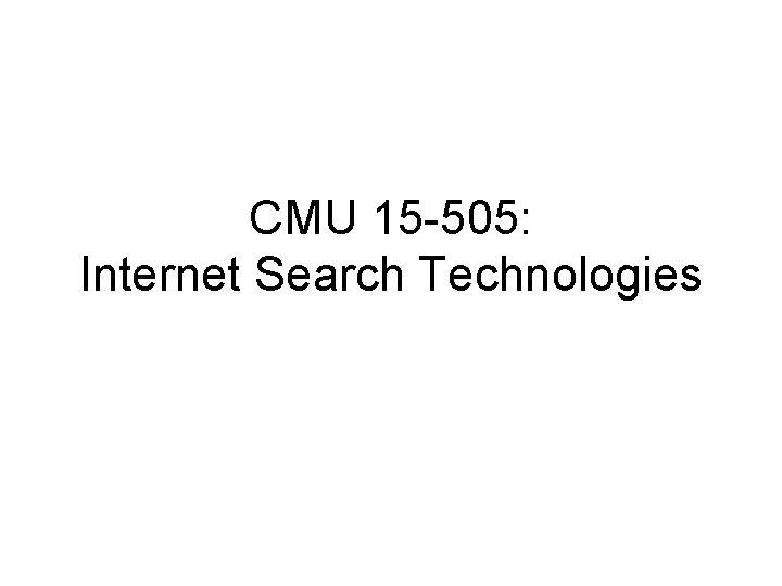 CMU 15 -505: Internet Search Technologies