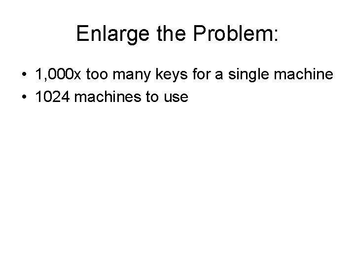 Enlarge the Problem: • 1, 000 x too many keys for a single machine