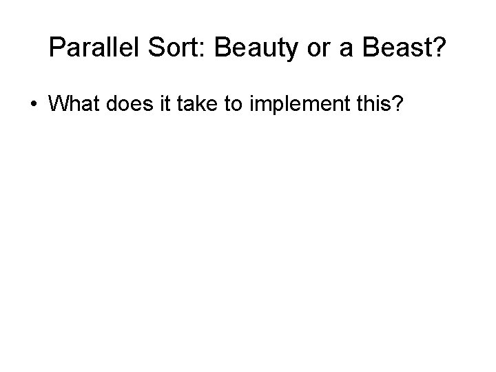 Parallel Sort: Beauty or a Beast? • What does it take to implement this?