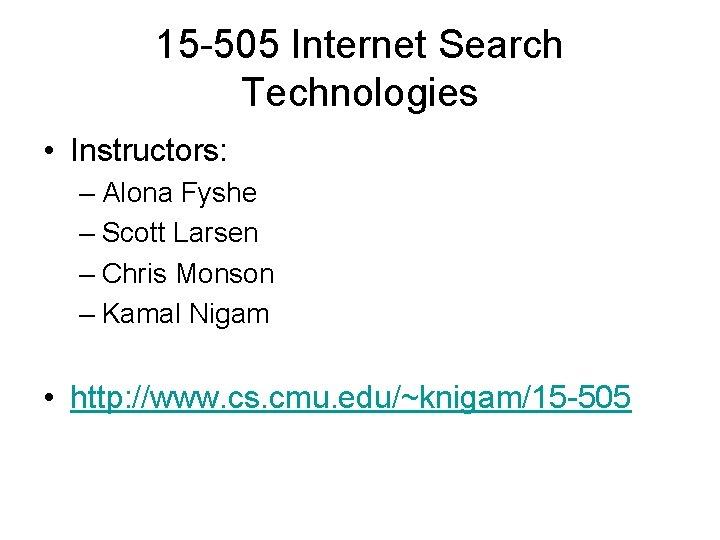 15 -505 Internet Search Technologies • Instructors: – Alona Fyshe – Scott Larsen –