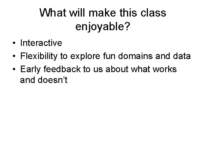 What will make this class enjoyable? • Interactive • Flexibility to explore fun domains