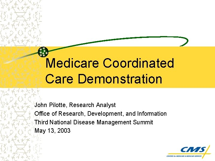 Medicare Coordinated Care Demonstration John Pilotte, Research Analyst Office of Research, Development, and Information