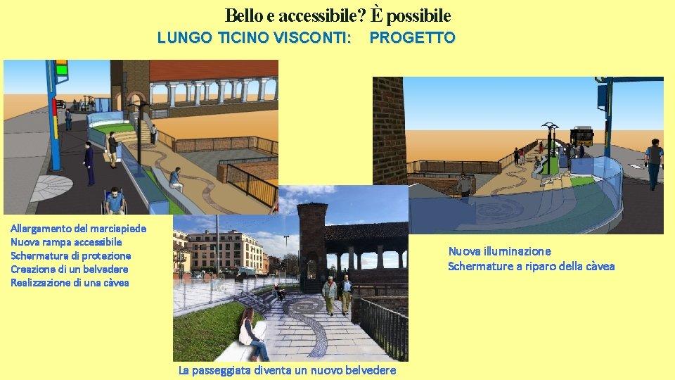 Bello e accessibile? È possibile LUNGO TICINO VISCONTI: PROGETTO Allargamento del marciapiede Nuova rampa