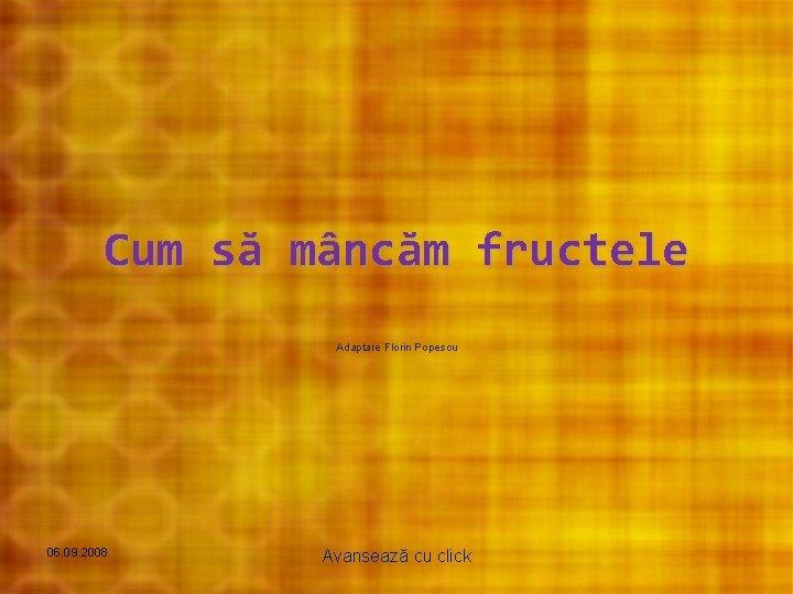 Cum să mâncăm fructele Adaptare Florin Popescu 06. 09. 2008 Avansează cu click
