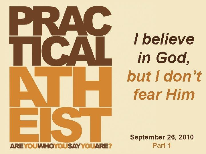 I believe in God, but I don't fear Him September 26, 2010 Part 1