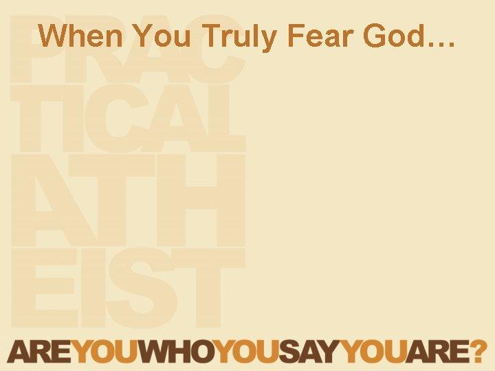 When You Truly Fear God…