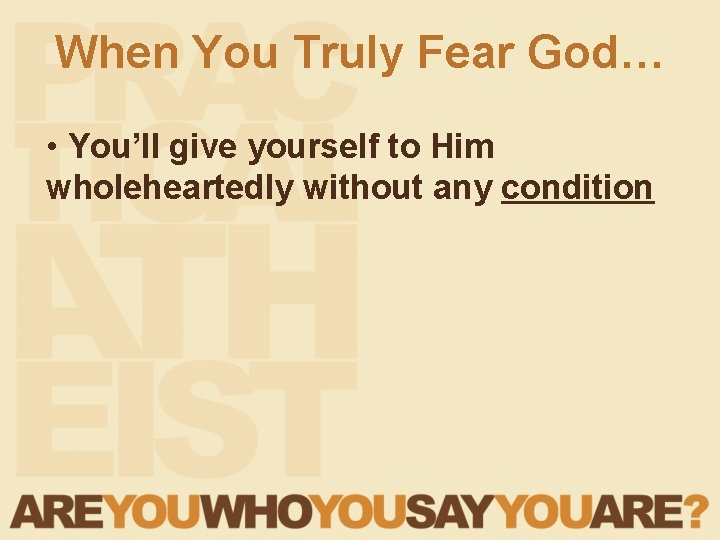 When You Truly Fear God… • You'll give yourself to Him wholeheartedly without any