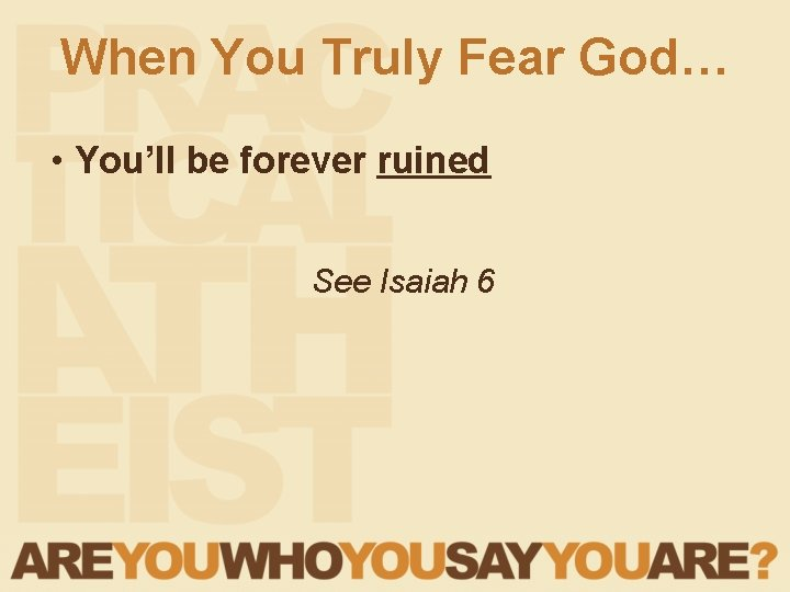 When You Truly Fear God… • You'll be forever ruined See Isaiah 6