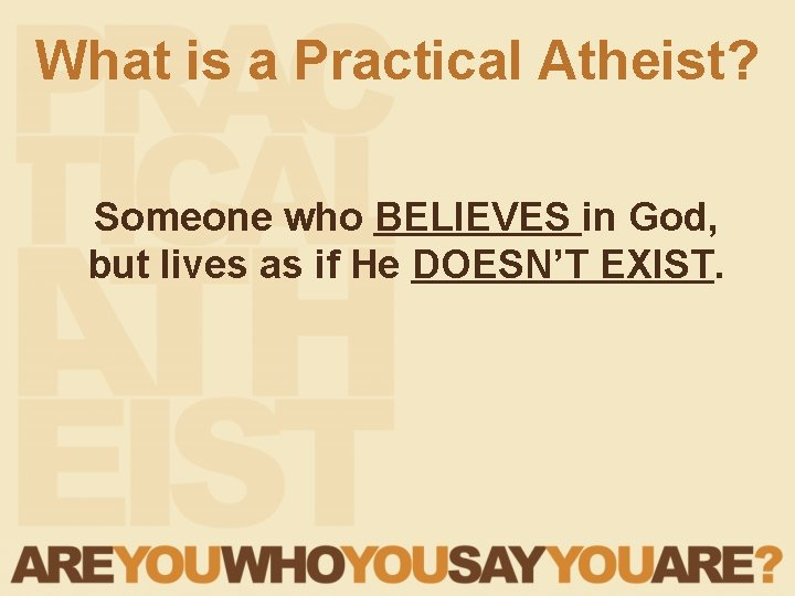 What is a Practical Atheist? Someone who BELIEVES in God, but lives as if