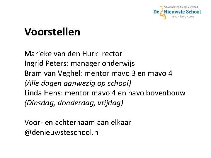 Voorstellen Marieke van den Hurk: rector Ingrid Peters: manager onderwijs Bram van Veghel: mentor