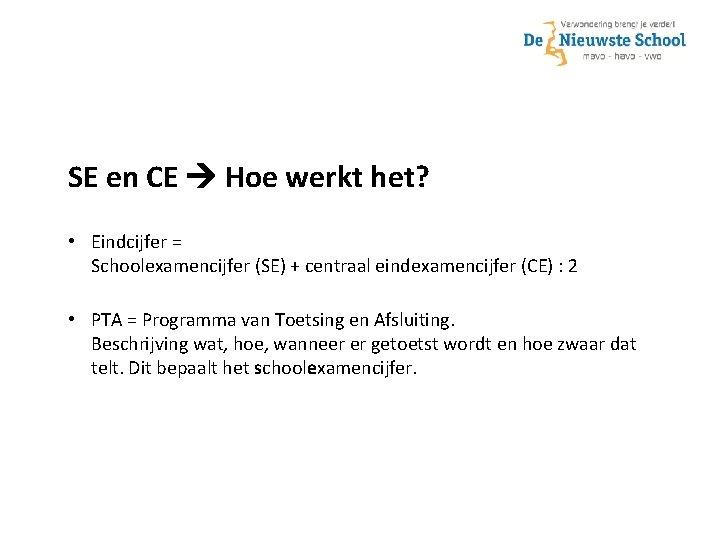 SE en CE Hoe werkt het? • Eindcijfer = Schoolexamencijfer (SE) + centraal eindexamencijfer