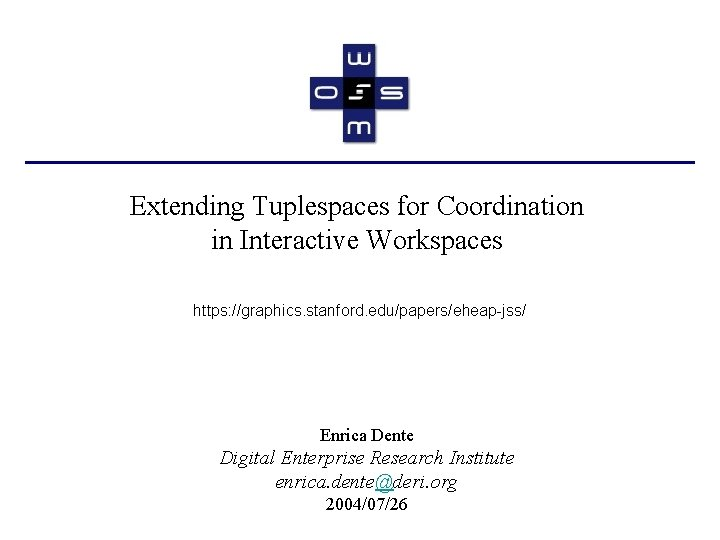 Extending Tuplespaces for Coordination in Interactive Workspaces https: //graphics. stanford. edu/papers/eheap-jss/ Enrica Dente Digital