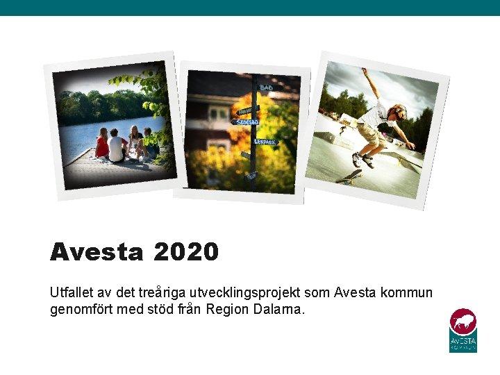 Avesta 2020 Utfallet av det treåriga utvecklingsprojekt som Avesta kommun genomfört med stöd från