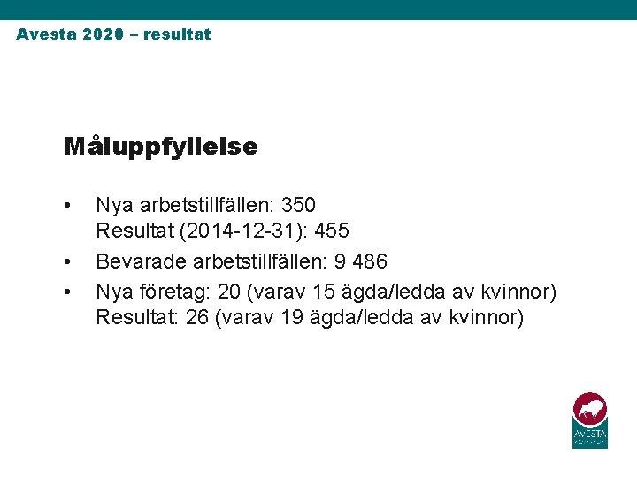 Avesta 2020 – resultat Måluppfyllelse • • • Nya arbetstillfällen: 350 Resultat (2014 -12
