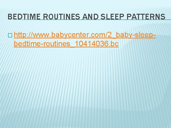 BEDTIME ROUTINES AND SLEEP PATTERNS � http: //www. babycenter. com/2_baby-sleep- bedtime-routines_10414036. bc