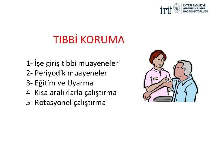 TIBBİ KORUMA 1 - İşe giriş tıbbi muayeneleri 2 - Periyodik muayeneler 3 -