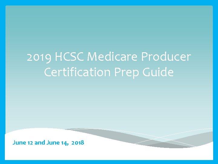 2019 HCSC Medicare Producer Certification Prep Guide June 12 and June 14, 2018