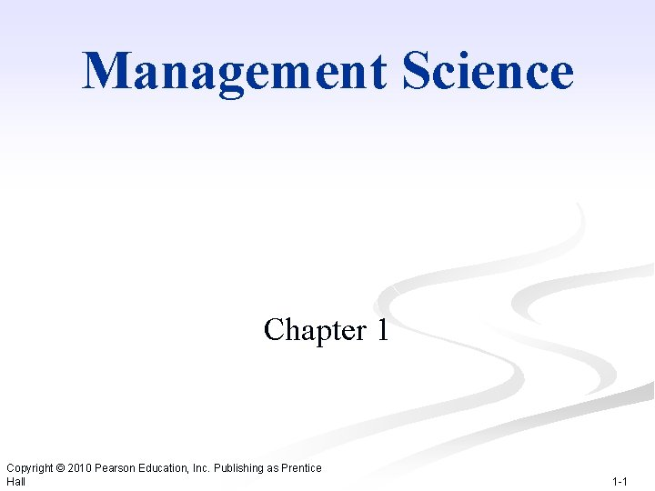 Management Science Chapter 1 Copyright © 2010 Pearson Education, Inc. Publishing as Prentice Hall