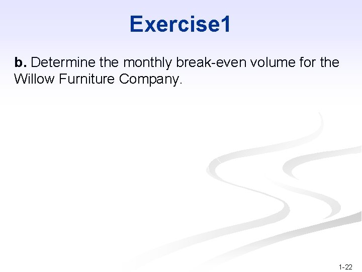 Exercise 1 b. Determine the monthly break-even volume for the Willow Furniture Company. 1
