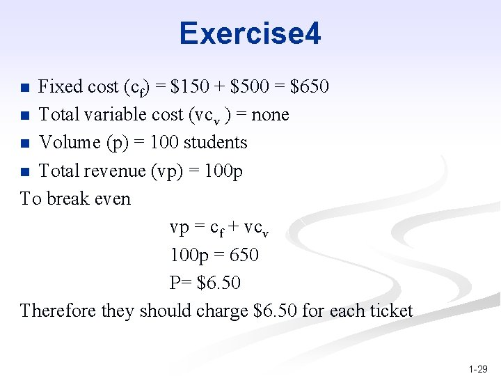 Exercise 4 Fixed cost (cf) = $150 + $500 = $650 n Total variable