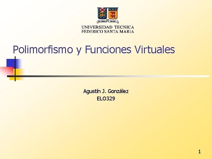 Polimorfismo y Funciones Virtuales Agustín J. González ELO 329 1