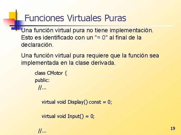 Funciones Virtuales Puras Una función virtual pura no tiene implementación. Esto es identificado con