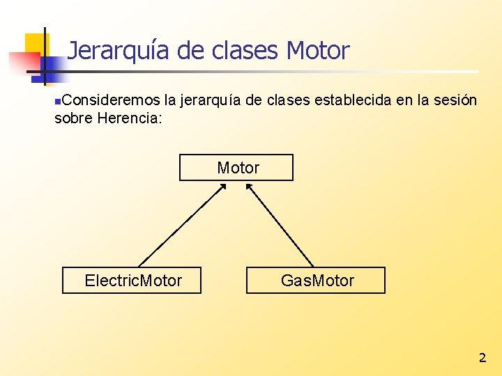 Jerarquía de clases Motor Consideremos la jerarquía de clases establecida en la sesión sobre