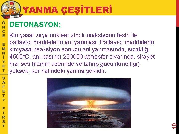 YANMA ÇEŞİTLERİ DETONASYON; 10 Kimyasal veya nükleer zincir reaksiyonu tesiri ile patlayıcı maddelerin ani