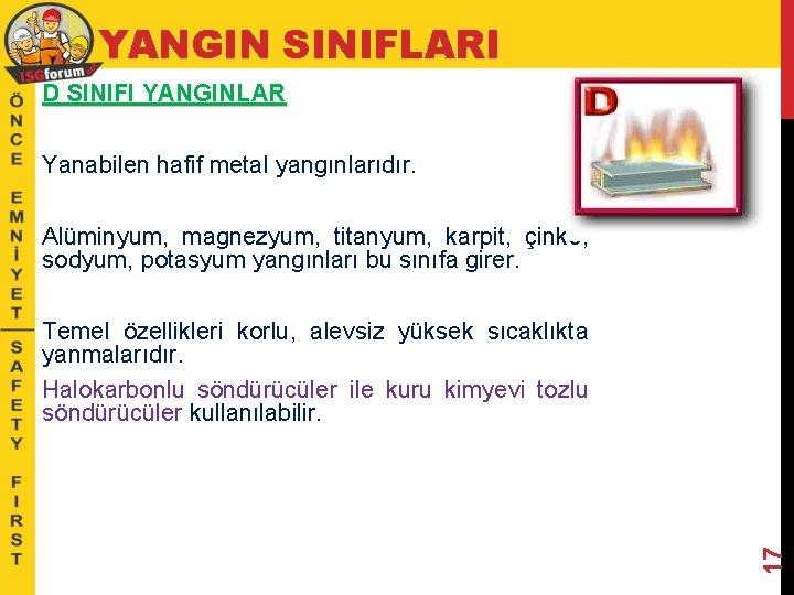 YANGIN SINIFLARI D SINIFI YANGINLAR Yanabilen hafif metal yangınlarıdır. Alüminyum, magnezyum, titanyum, karpit, çinko,