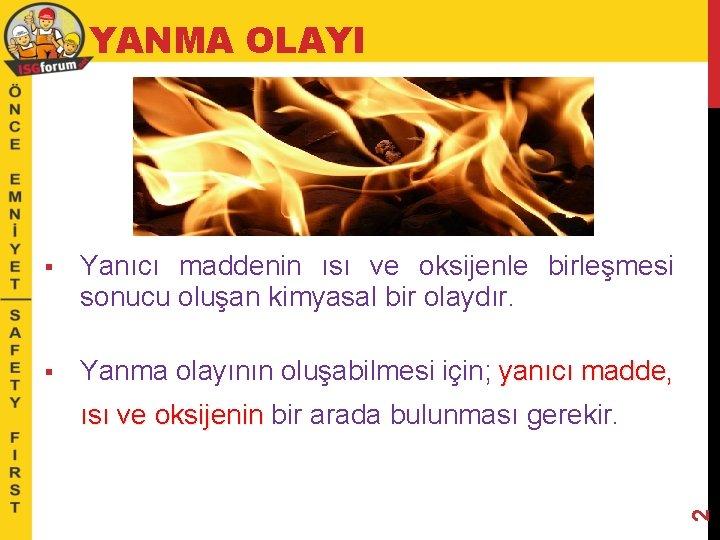YANMA OLAYI § Yanıcı maddenin ısı ve oksijenle birleşmesi sonucu oluşan kimyasal bir olaydır.