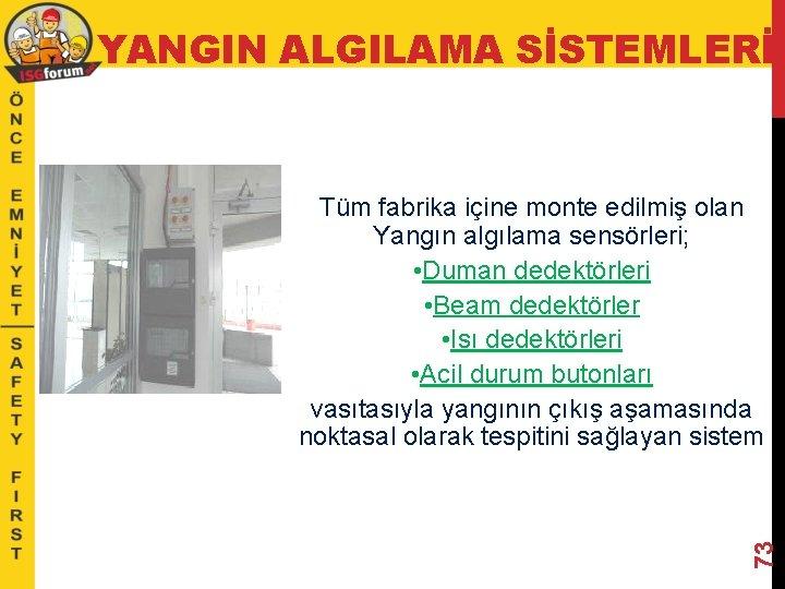 YANGIN ALGILAMA SİSTEMLERİ 73 Tüm fabrika içine monte edilmiş olan Yangın algılama sensörleri; •