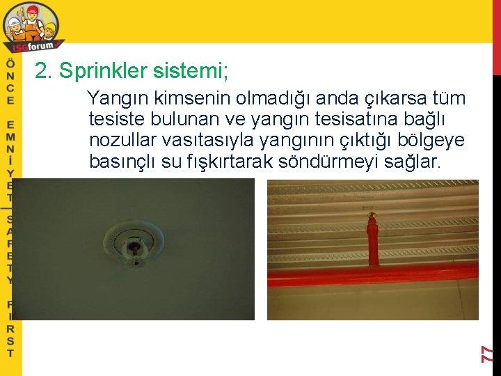 2. Sprinkler sistemi; 77 Yangın kimsenin olmadığı anda çıkarsa tüm tesiste bulunan ve yangın