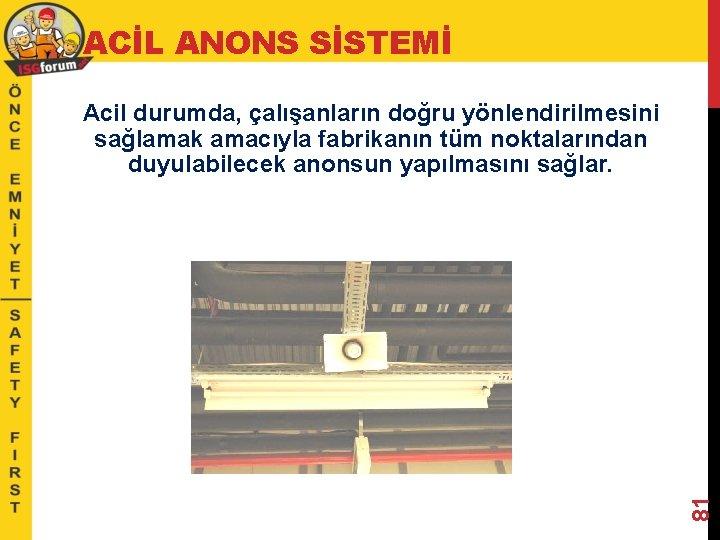 ACİL ANONS SİSTEMİ 81 Acil durumda, çalışanların doğru yönlendirilmesini sağlamak amacıyla fabrikanın tüm noktalarından