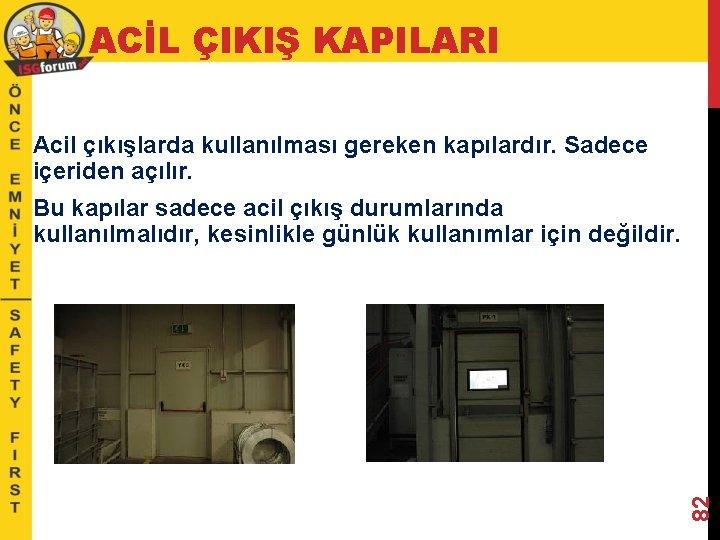ACİL ÇIKIŞ KAPILARI Acil çıkışlarda kullanılması gereken kapılardır. Sadece içeriden açılır. 82 Bu kapılar