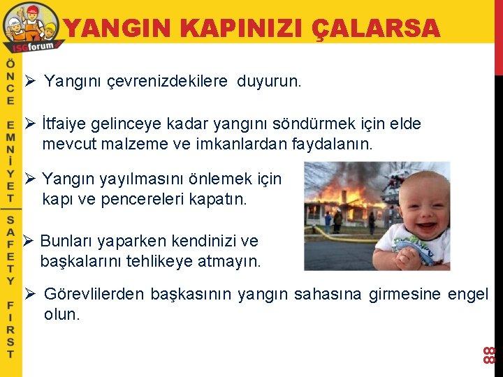 YANGIN KAPINIZI ÇALARSA Ø Yangını çevrenizdekilere duyurun. Ø İtfaiye gelinceye kadar yangını söndürmek için