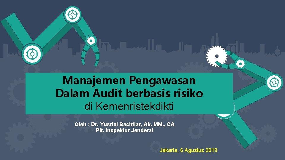 Manajemen Pengawasan Dalam Audit berbasis risiko di Kemenristekdikti Oleh : Dr. Yusrial Bachtiar, Ak.