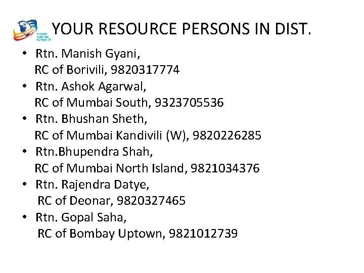 YOUR RESOURCE PERSONS IN DIST. • Rtn. Manish Gyani, RC of Borivili, 9820317774 •