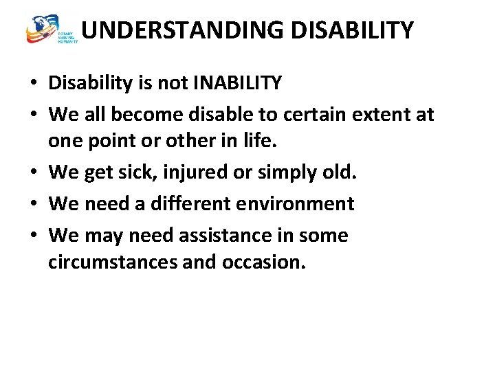 UNDERSTANDING DISABILITY • Disability is not INABILITY • We all become disable to certain