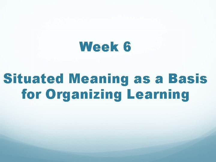 Week 6 Situated Meaning as a Basis for Organizing Learning