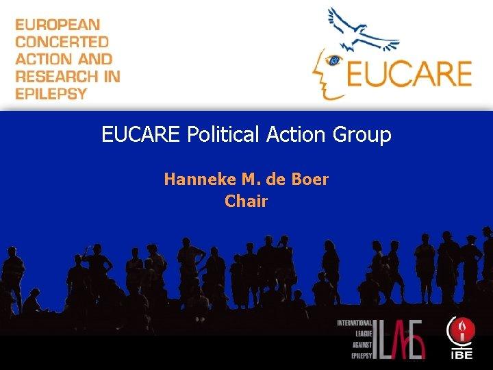 EUCARE Political Action Group Hanneke M. de Boer Chair